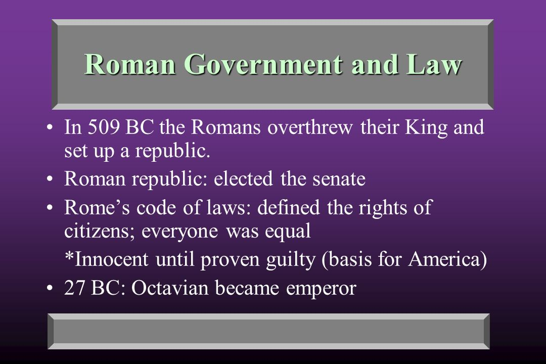 Roman Government and Law In 509 BC the Romans overthrew their King and set up a republic.