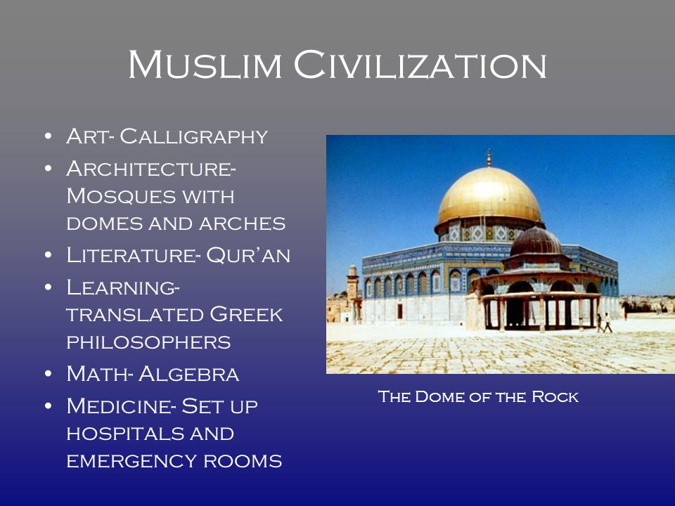 Muslim Civilization Art- Calligraphy Architecture- Mosques with domes and arches Literature- Qur'an Learning- translated Greek philosophers Math- Algebra Medicine- Set up hospitals and emergency rooms The Dome of the Rock