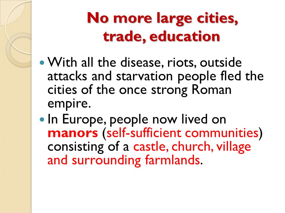 No more large cities, trade, education With all the disease, riots, outside attacks and starvation people fled the cities of the once strong Roman empire.