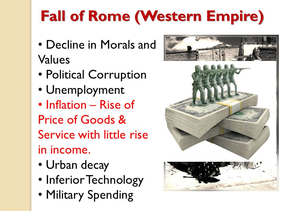Fall of Rome (Western Empire) Decline in Morals and Values Political Corruption Unemployment Inflation – Rise of Price of Goods & Service with little rise in income.