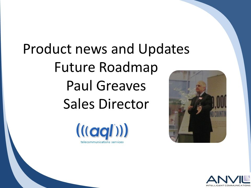 Product news and Updates Future Roadmap Paul Greaves Sales Director