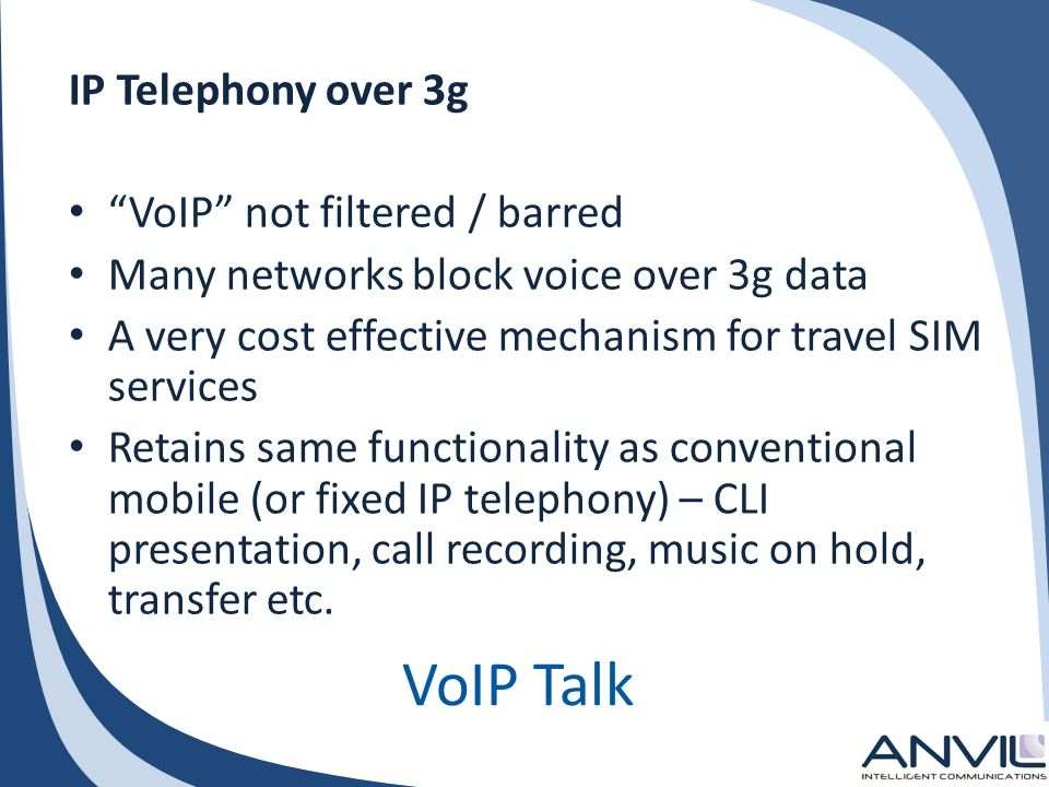 VoIP Talk IP Telephony over 3g VoIP not filtered / barred Many networks block voice over 3g data A very cost effective mechanism for travel SIM services Retains same functionality as conventional mobile (or fixed IP telephony) – CLI presentation, call recording, music on hold, transfer etc.