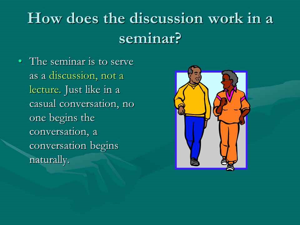 How does the discussion work in a seminar. The seminar is to serve as a discussion, not a lecture.