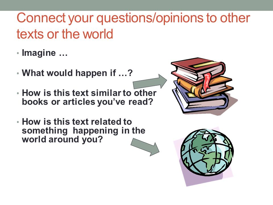 Connect your questions/opinions to other texts or the world Imagine … What would happen if ….