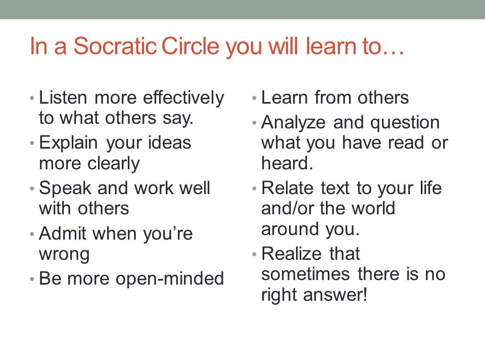 In a Socratic Circle you will learn to… Listen more effectively to what others say.