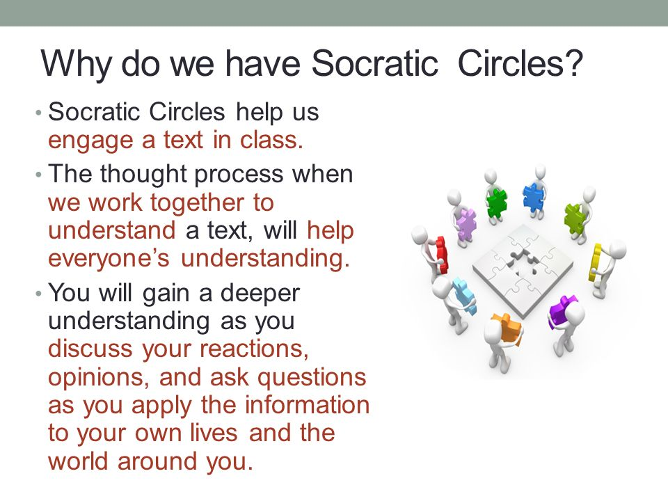 Why do we have Socratic Circles. Socratic Circles help us engage a text in class.