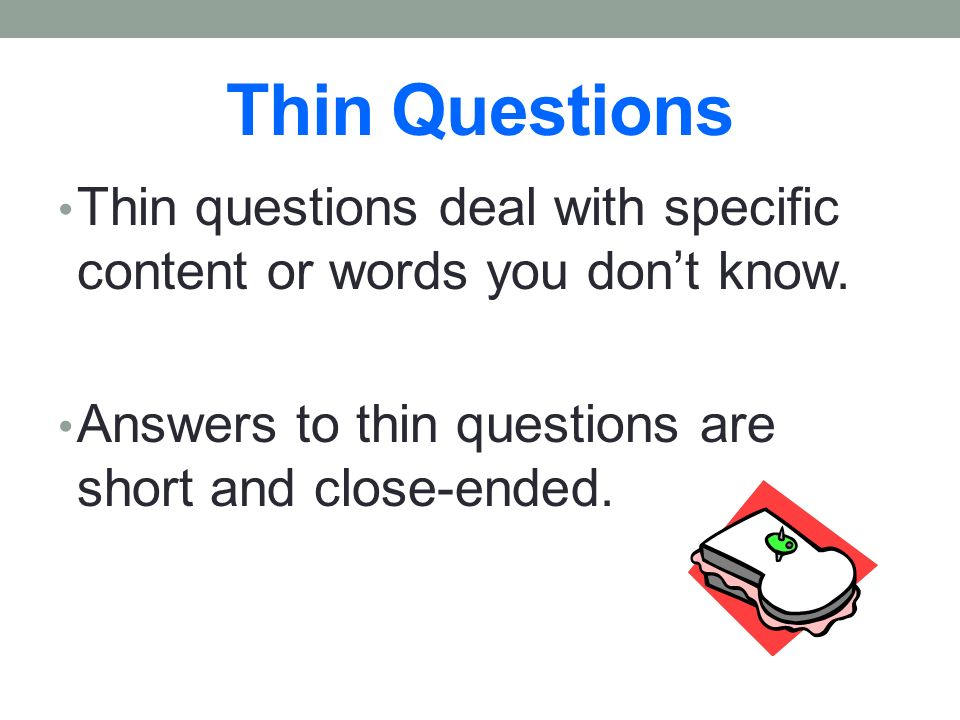 Thin Questions Thin questions deal with specific content or words you don't know.