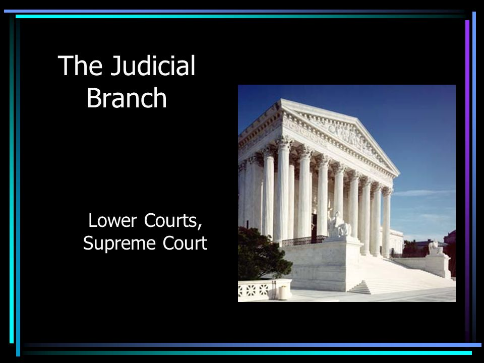 The Judicial Branch Lower Courts, Supreme Court