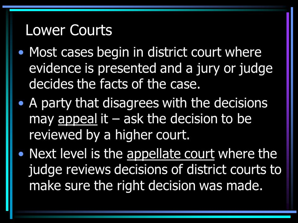 Lower Courts Most cases begin in district court where evidence is presented and a jury or judge decides the facts of the case.