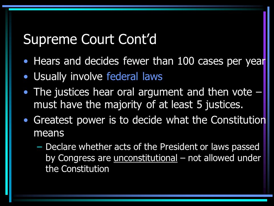 Supreme Court Cont'd Hears and decides fewer than 100 cases per year Usually involve federal laws The justices hear oral argument and then vote – must have the majority of at least 5 justices.