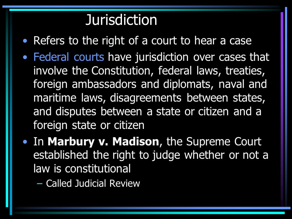 Jurisdiction Refers to the right of a court to hear a case Federal courts have jurisdiction over cases that involve the Constitution, federal laws, treaties, foreign ambassadors and diplomats, naval and maritime laws, disagreements between states, and disputes between a state or citizen and a foreign state or citizen In Marbury v.