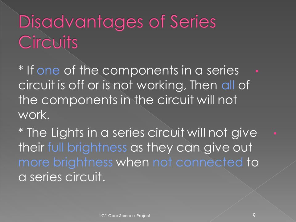 * If one of the components in a series circuit is off or is not working, Then all of the components in the circuit will not work.