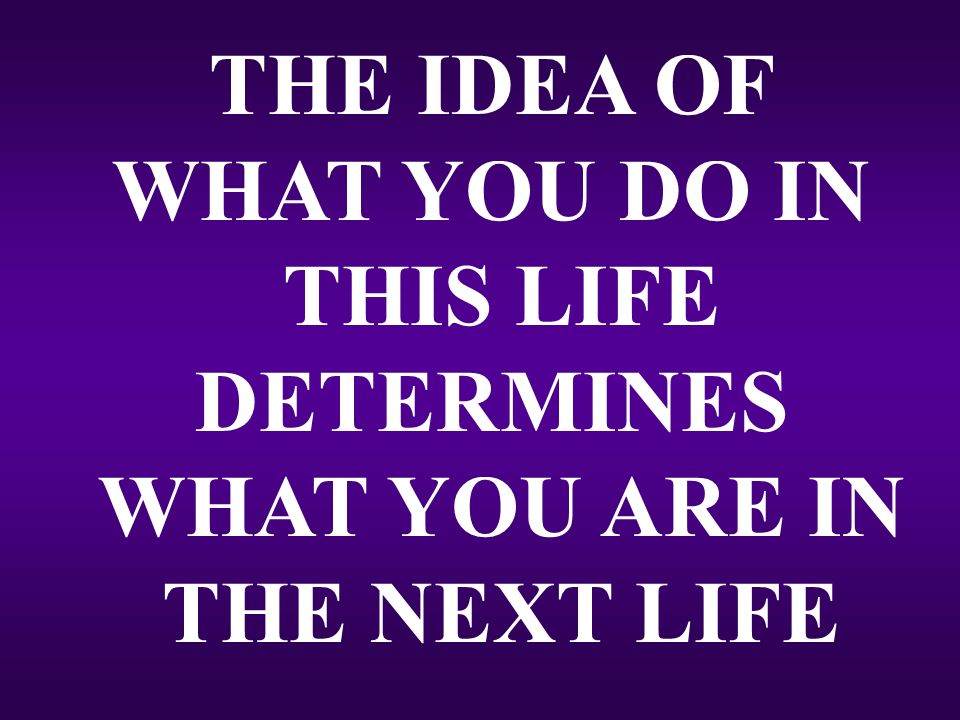 THE IDEA OF WHAT YOU DO IN THIS LIFE DETERMINES WHAT YOU ARE IN THE NEXT LIFE