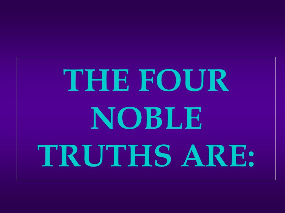 THE FOUR NOBLE TRUTHS ARE: