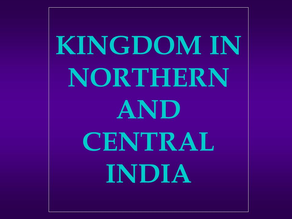 KINGDOM IN NORTHERN AND CENTRAL INDIA