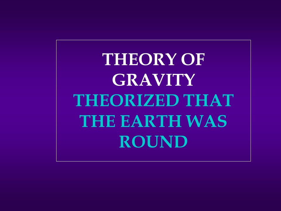 THEORY OF GRAVITY THEORIZED THAT THE EARTH WAS ROUND