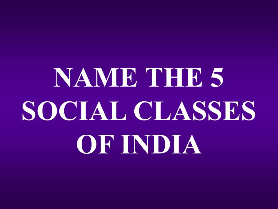 NAME THE 5 SOCIAL CLASSES OF INDIA