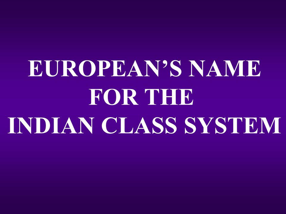 EUROPEAN'S NAME FOR THE INDIAN CLASS SYSTEM