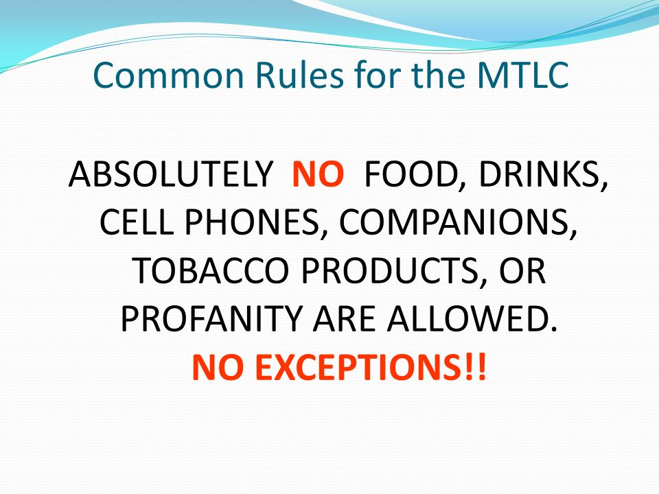 Common Rules for the MTLC ABSOLUTELY NO FOOD, DRINKS, CELL PHONES, COMPANIONS, TOBACCO PRODUCTS, OR PROFANITY ARE ALLOWED.