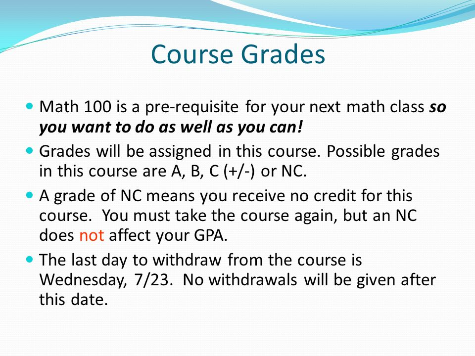 Course Grades Math 100 is a pre-requisite for your next math class so you want to do as well as you can.