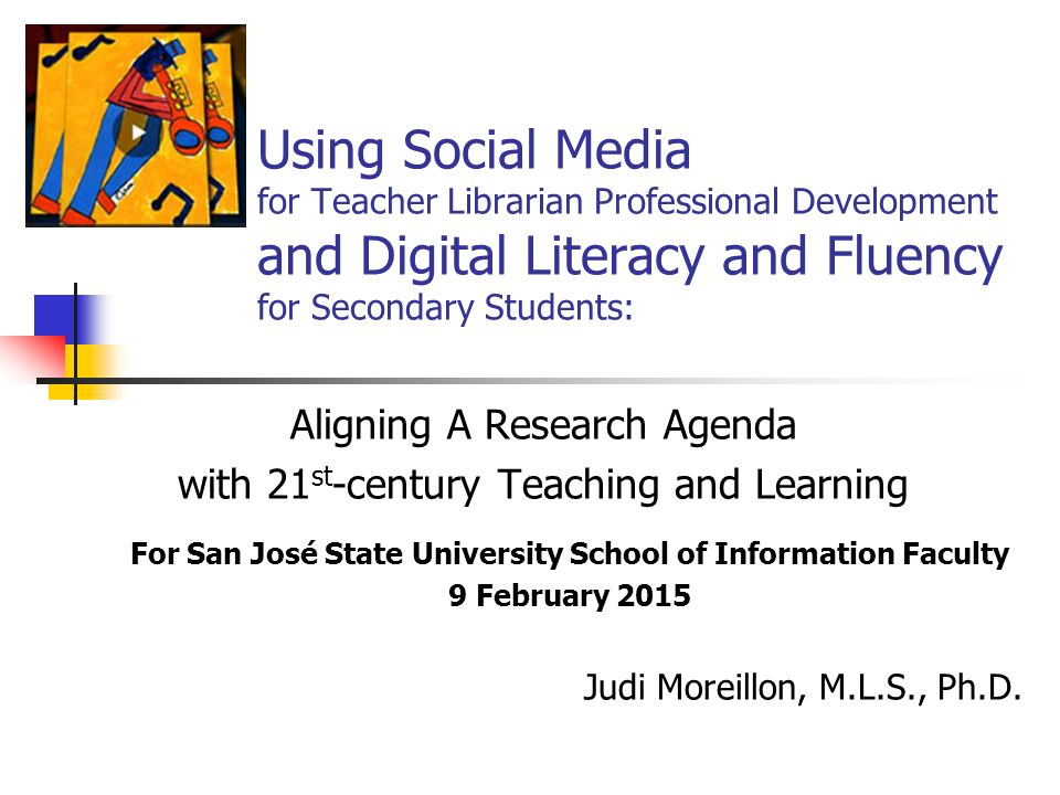 Using Social Media for Teacher Librarian Professional Development and Digital Literacy and Fluency for Secondary Students: Aligning A Research Agenda with 21 st -century Teaching and Learning For San José State University School of Information Faculty 9 February 2015 Judi Moreillon, M.L.S., Ph.D.