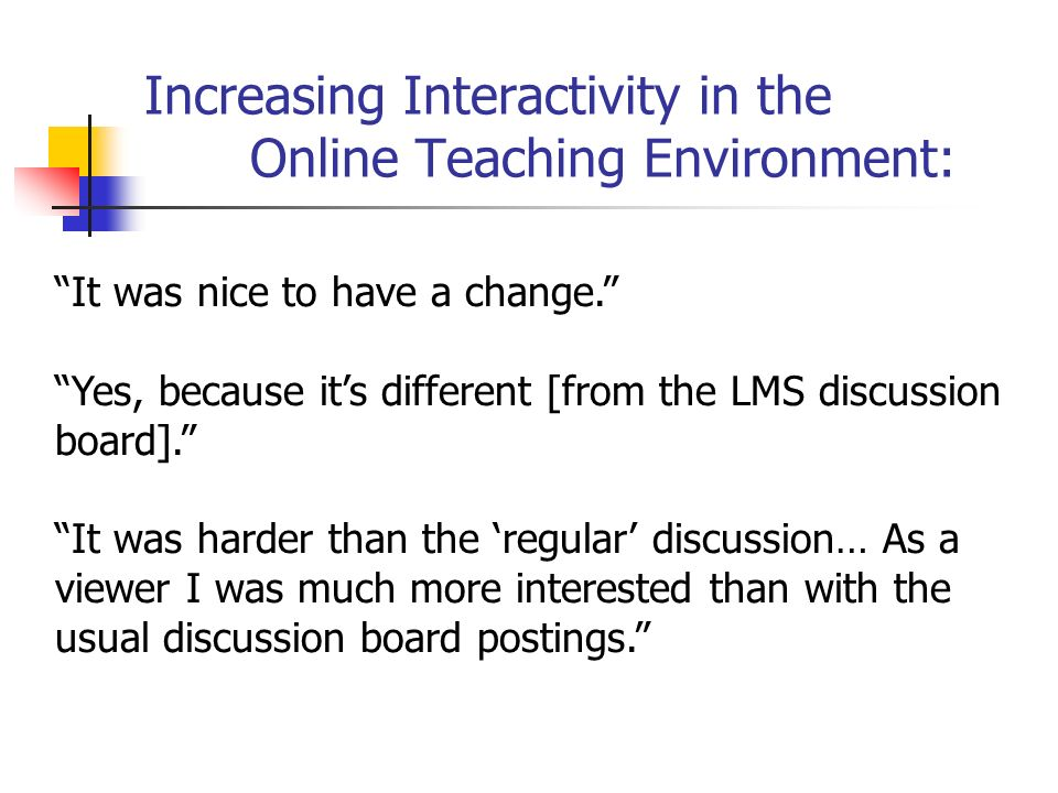 Increasing Interactivity in the Online Teaching Environment: It was nice to have a change. Yes, because it's different [from the LMS discussion board]. It was harder than the 'regular' discussion… As a viewer I was much more interested than with the usual discussion board postings.