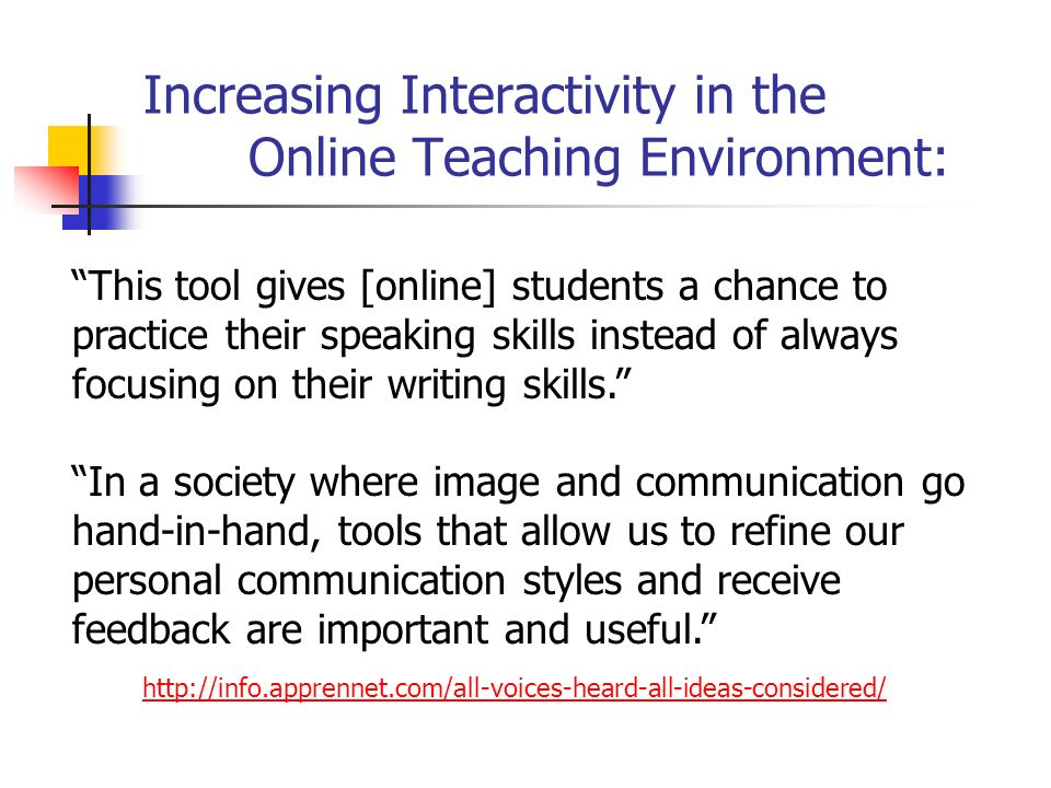 Increasing Interactivity in the Online Teaching Environment: http://info.apprennet.com/all-voices-heard-all-ideas-considered/ This tool gives [online] students a chance to practice their speaking skills instead of always focusing on their writing skills. In a society where image and communication go hand-in-hand, tools that allow us to refine our personal communication styles and receive feedback are important and useful.