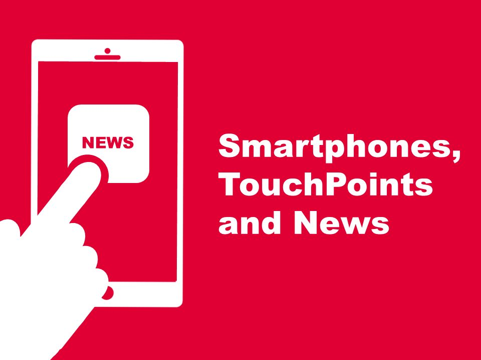Smartphones, TouchPoints and News NEWS