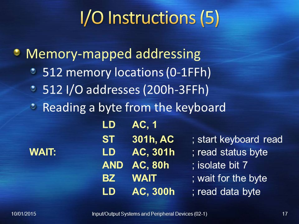 Memory-mapped addressing 512 memory locations (0-1FFh) 512 I/O addresses (200h-3FFh) Reading a byte from the keyboard LDAC, 1 ST301h, AC; start keyboard read WAIT:LDAC, 301h; read status byte ANDAC, 80h; isolate bit 7 BZWAIT; wait for the byte LDAC, 300h; read data byte 10/01/201517Input/Output Systems and Peripheral Devices (02-1)