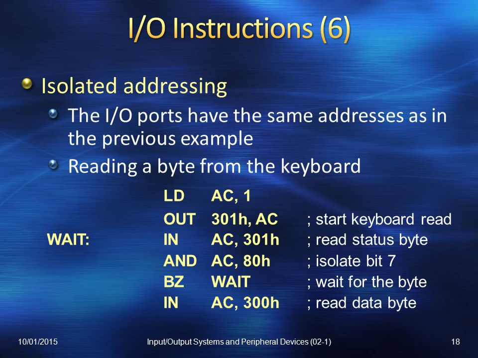 Isolated addressing The I/O ports have the same addresses as in the previous example Reading a byte from the keyboard LDAC, 1 OUT301h, AC; start keyboard read WAIT:INAC, 301h; read status byte ANDAC, 80h; isolate bit 7 BZWAIT; wait for the byte INAC, 300h; read data byte 10/01/201518Input/Output Systems and Peripheral Devices (02-1)