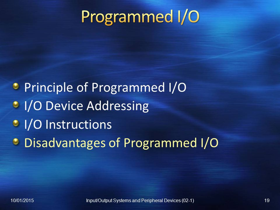 Principle of Programmed I/O I/O Device Addressing I/O Instructions Disadvantages of Programmed I/O 10/01/201519Input/Output Systems and Peripheral Devices (02-1)