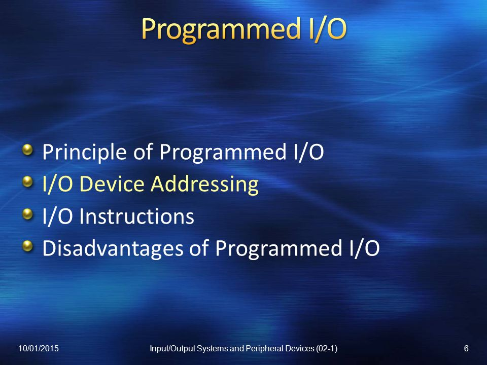 Principle of Programmed I/O I/O Device Addressing I/O Instructions Disadvantages of Programmed I/O 10/01/20156Input/Output Systems and Peripheral Devices (02-1)