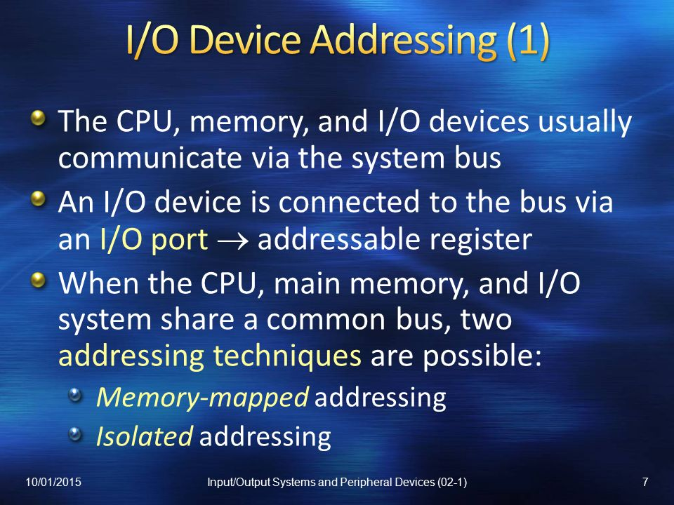 The CPU, memory, and I/O devices usually communicate via the system bus An I/O device is connected to the bus via an I/O port  addressable register When the CPU, main memory, and I/O system share a common bus, two addressing techniques are possible: Memory-mapped addressing Isolated addressing 10/01/20157Input/Output Systems and Peripheral Devices (02-1)