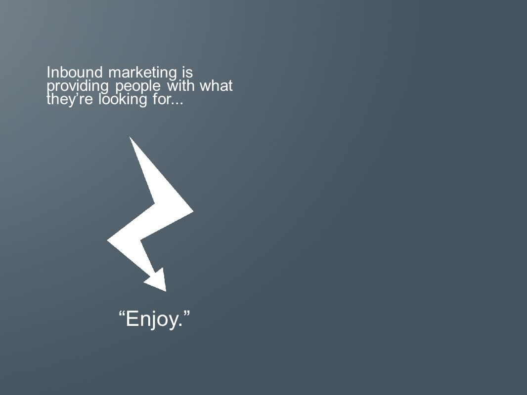 Inbound marketing is providing people with what they're looking for... Enjoy.