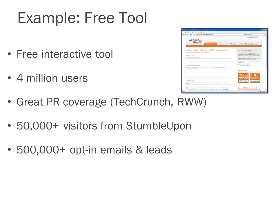 Example: Free Tool Free interactive tool 4 million users Great PR coverage (TechCrunch, RWW) 50,000+ visitors from StumbleUpon 500,000+ opt-in  s & leads
