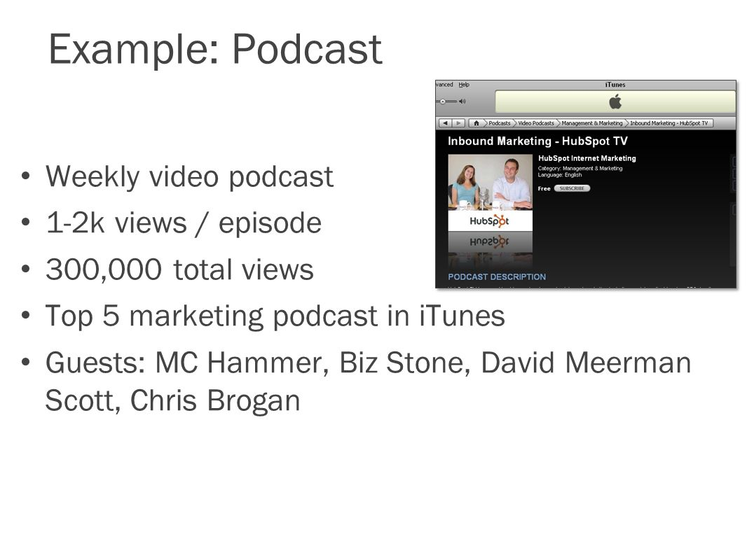 Example: Podcast Weekly video podcast 1-2k views / episode 300,000 total views Top 5 marketing podcast in iTunes Guests: MC Hammer, Biz Stone, David Meerman Scott, Chris Brogan