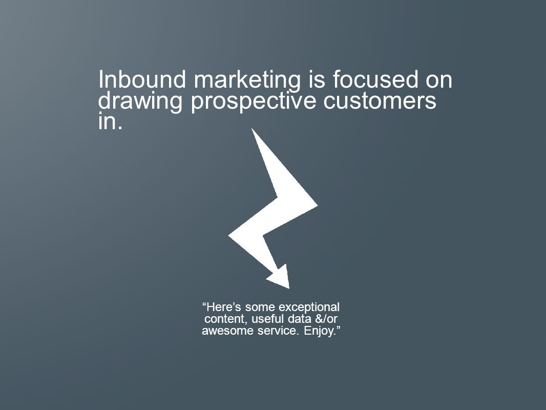 Inbound marketing is focused on drawing prospective customers in.
