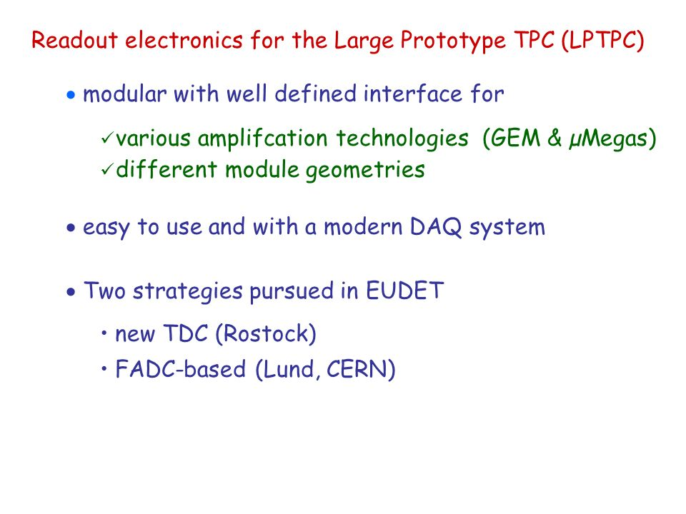 Readout electronics for the Large Prototype TPC (LPTPC)  modular with well defined interface for various amplifcation technologies (GEM & µMegas) different module geometries  easy to use and with a modern DAQ system  Two strategies pursued in EUDET new TDC (Rostock) FADC-based (Lund, CERN)