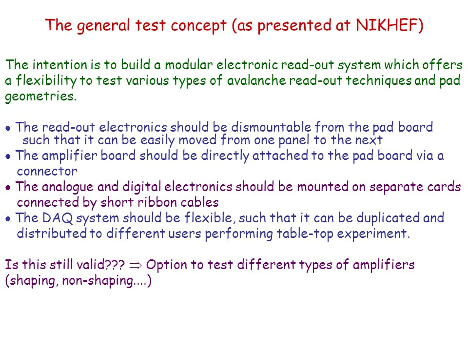 The general test concept (as presented at NIKHEF) The intention is to build a modular electronic read-out system which offers a flexibility to test various types of avalanche read-out techniques and pad geometries.