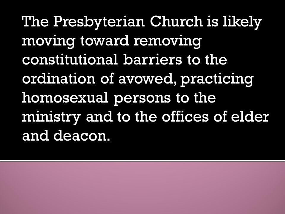 ... Faith The Presbyterian Church is likely moving toward removing  constitutional barriers to the ordination of avowed, practicing homosexual  persons to the ...