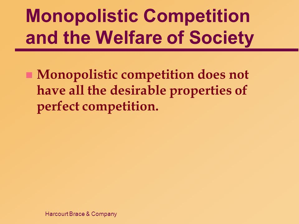 Harcourt Brace & Company Monopolistic Competition and the Welfare of Society n Monopolistic competition does not have all the desirable properties of perfect competition.
