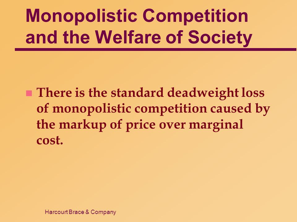 Harcourt Brace & Company Monopolistic Competition and the Welfare of Society n There is the standard deadweight loss of monopolistic competition caused by the markup of price over marginal cost.