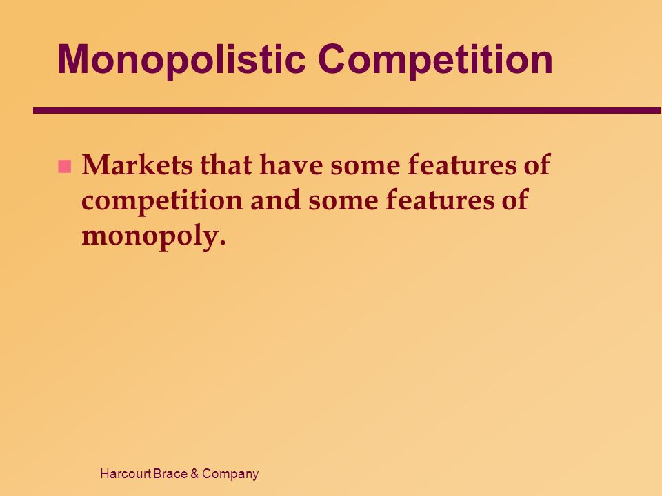 Harcourt Brace & Company Monopolistic Competition n Markets that have some features of competition and some features of monopoly.