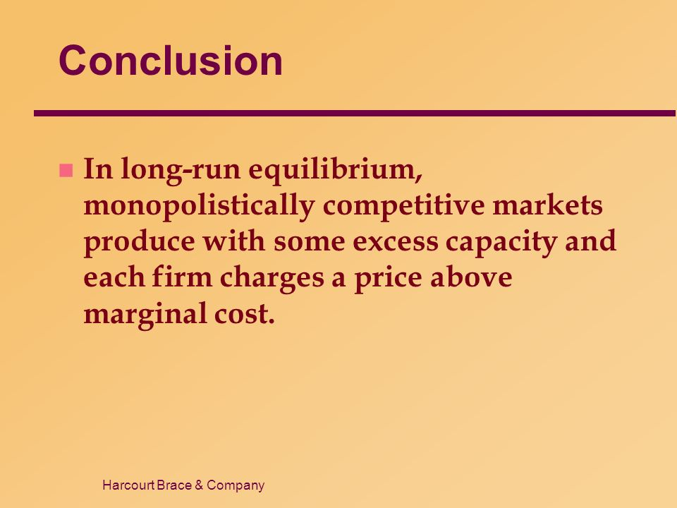 Harcourt Brace & Company Conclusion n In long-run equilibrium, monopolistically competitive markets produce with some excess capacity and each firm charges a price above marginal cost.