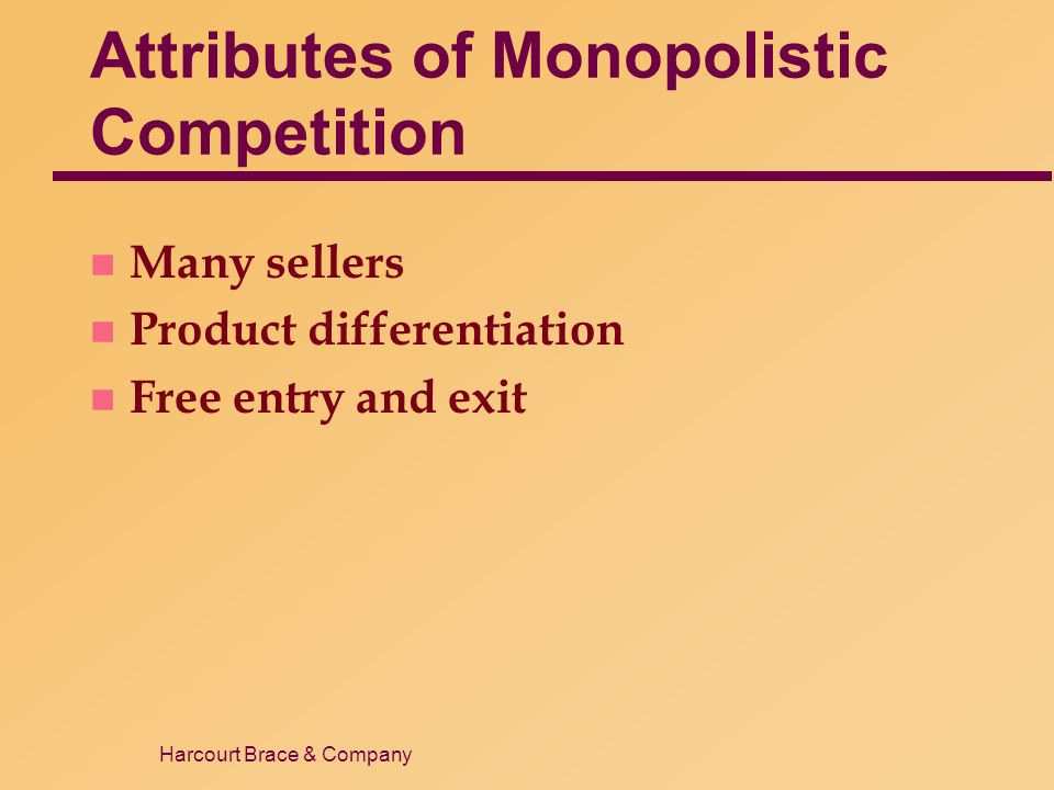 Harcourt Brace & Company Attributes of Monopolistic Competition n Many sellers n Product differentiation n Free entry and exit