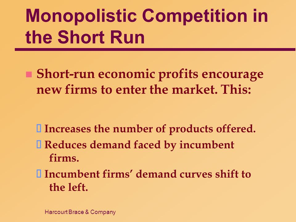 Harcourt Brace & Company Monopolistic Competition in the Short Run n Short-run economic profits encourage new firms to enter the market.