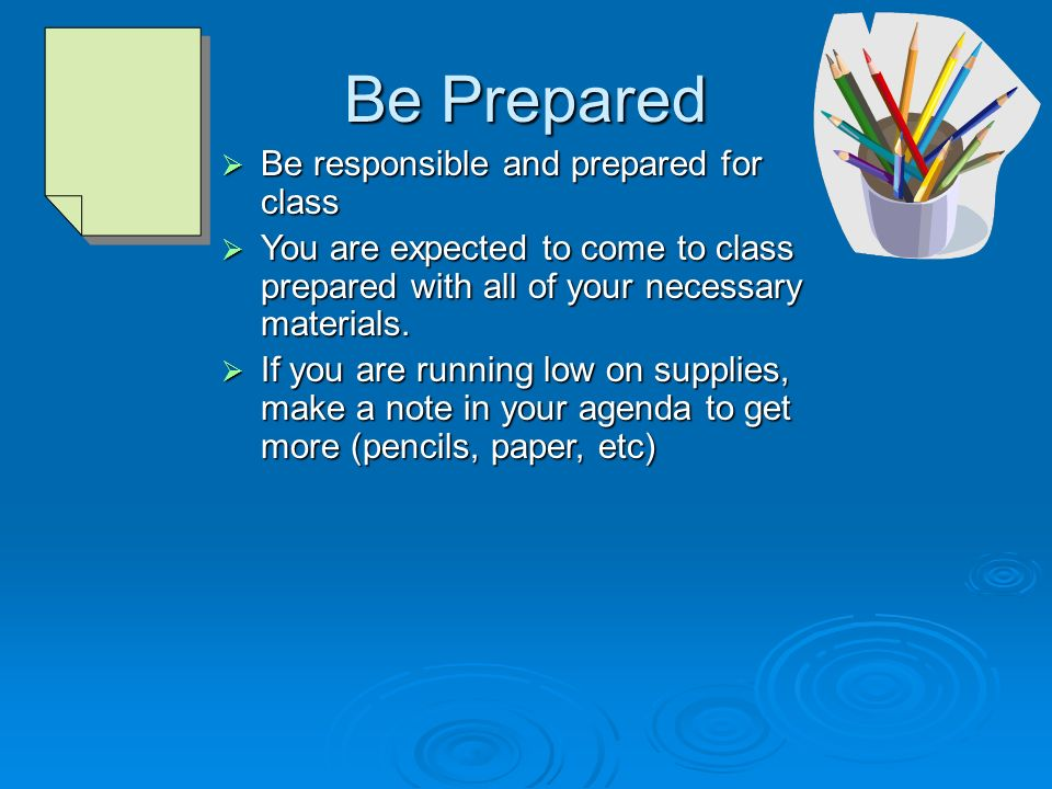 Be Prepared  Be responsible and prepared for class  You are expected to come to class prepared with all of your necessary materials.
