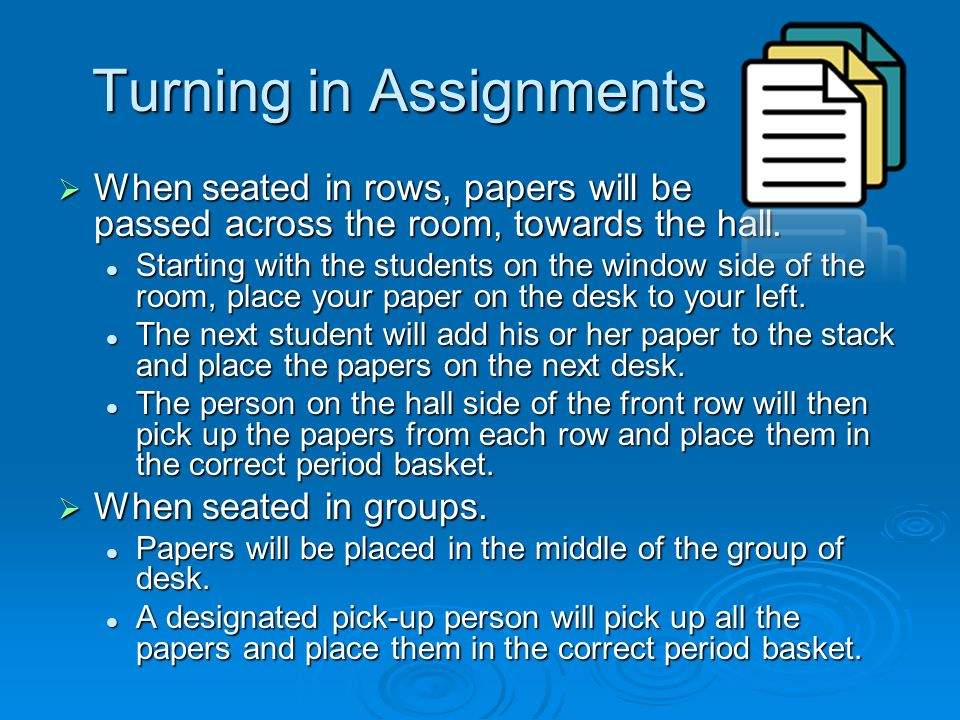 Turning in Assignments  When seated in rows, papers will be passed across the room, towards the hall.