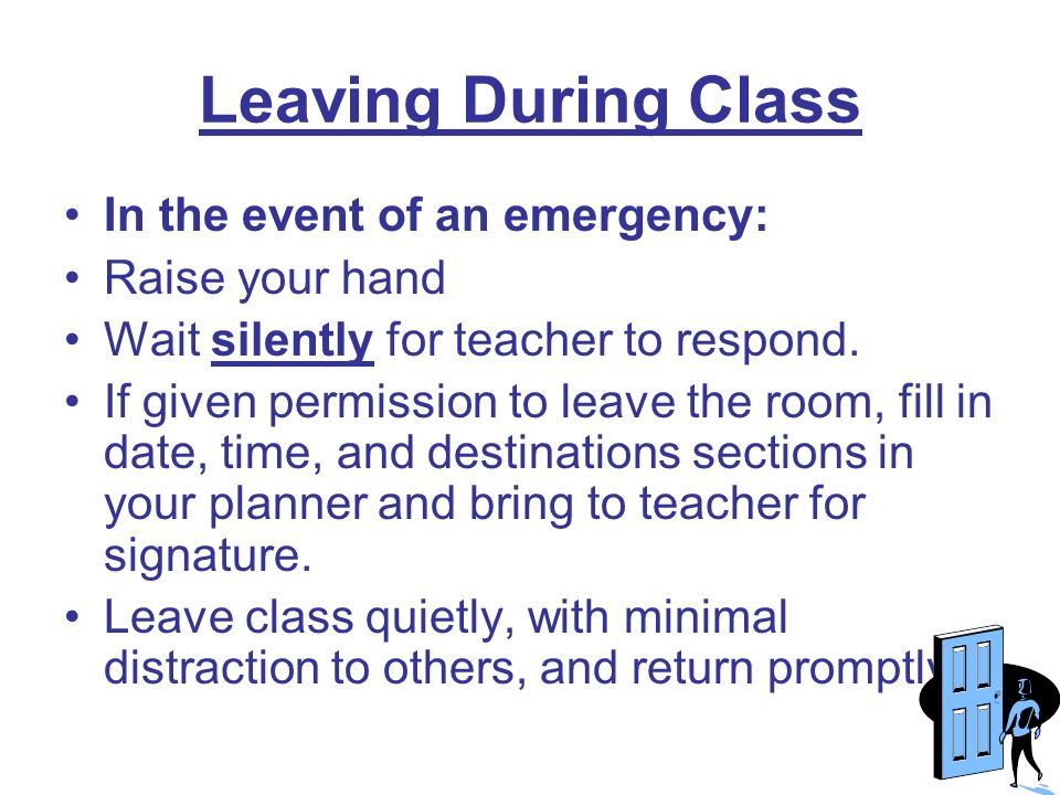 Leaving During Class In the event of an emergency: Raise your hand Wait silently for teacher to respond.