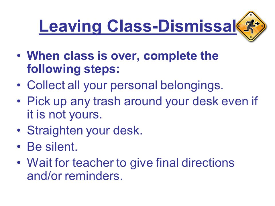 Leaving Class-Dismissal When class is over, complete the following steps: Collect all your personal belongings.